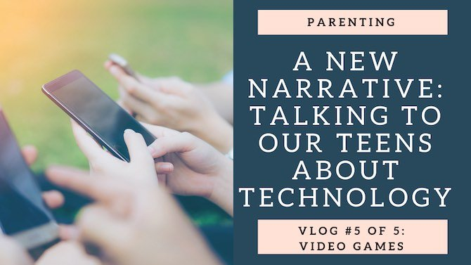 A New Narrative: Talking to your teens about technology: Vlog 5 of 5: Video Games