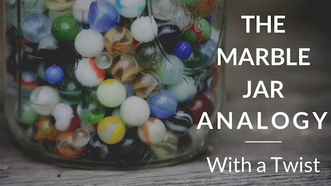The Marble Jar Analogy… with a twist