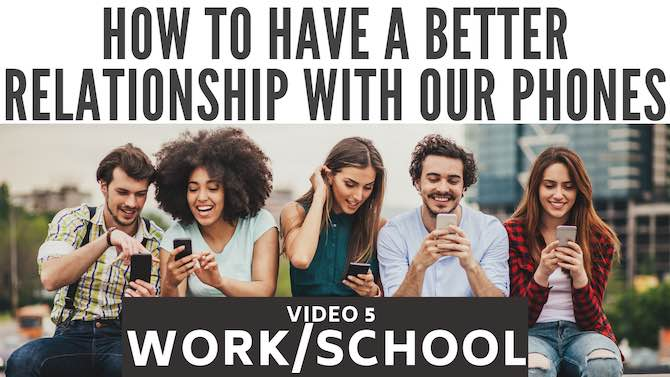 How to have a better relationship with our phones: work/school (video 5)