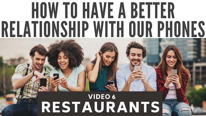 How to have a better relationship with our phones: restaurants (video 6)
