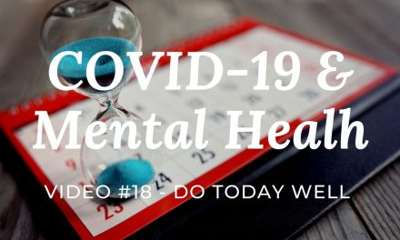 COVID-19 & Mental Health: Video #18 – Do Today Well