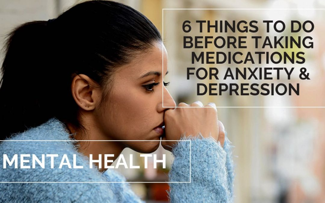 MENTAL HEALTH   6 THINGS TO DO BEFORE TAKING MEDICATIONS FOR ANXIETY & DEPRESSION
