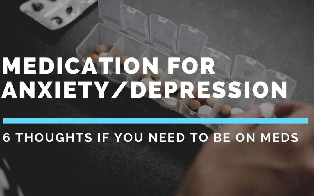 Medications for Mental Health – 6 thoughts if you need to be on meds