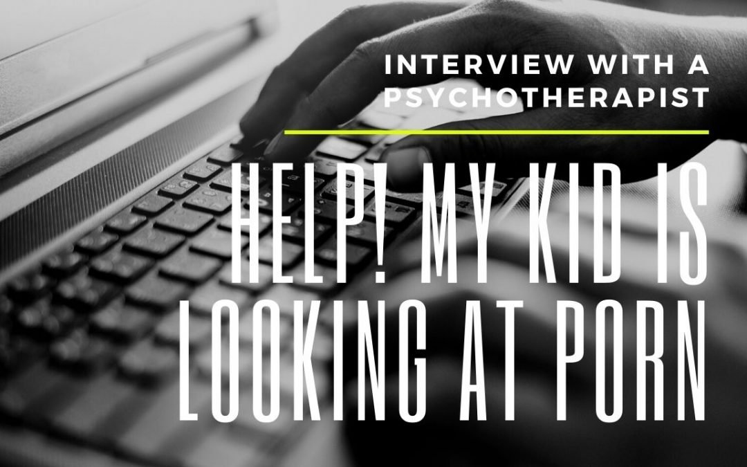 Help! My kid is watching porn | interview with a psychotherapist | 7 questions