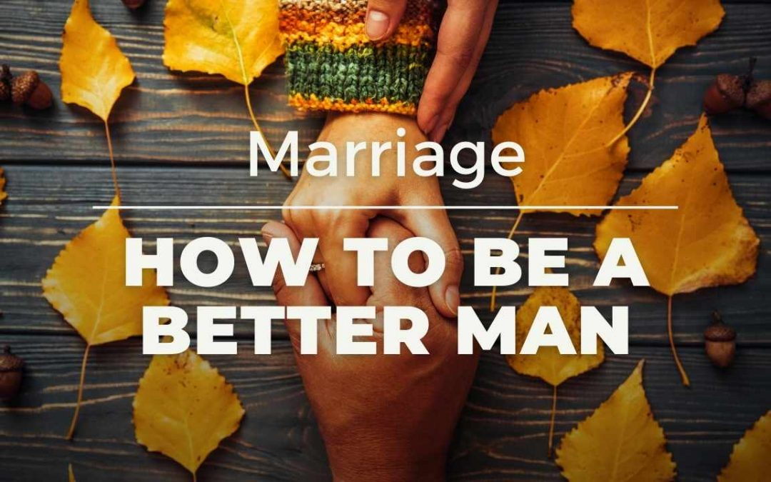 How to be a better man: Marriage (men as husbands)