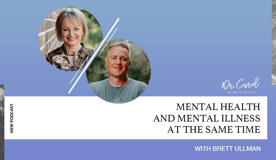Mental Health AND Mental Illness – at the Same Time | Dr. Carol | Brett Ullman