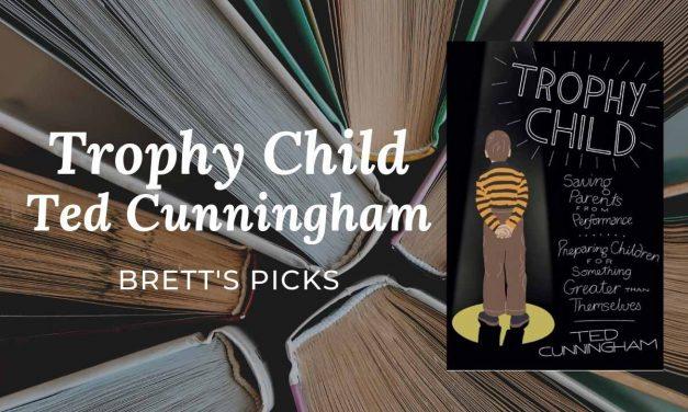 Trophy Child   Ted Cunningham   BRETT'S PICKS   Great PARENTING TIPS